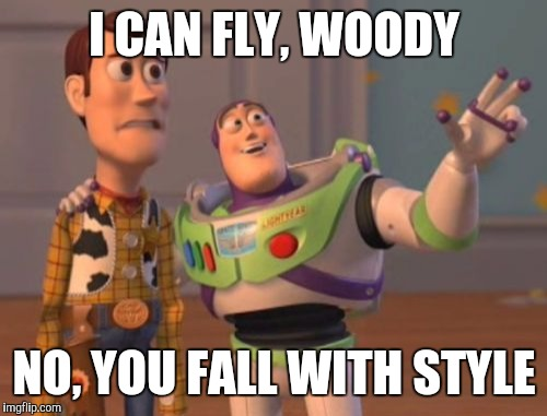 X, X Everywhere Meme | I CAN FLY, WOODY NO, YOU FALL WITH STYLE | image tagged in memes,x x everywhere | made w/ Imgflip meme maker