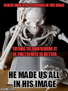 Bones |  WHITE MAN STILL  LOOKING IN THE BIBLE; TRYING TO FIND WHERE IT IS THAT WHITE IS BETTER; HE MADE US ALL IN HIS IMAGE | image tagged in bones,god,jennifer | made w/ Imgflip meme maker