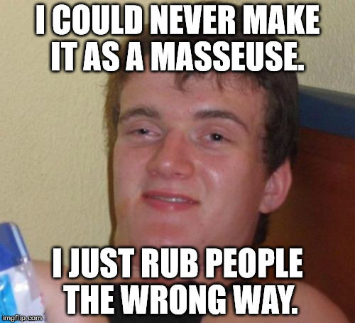 10 Guy Meme | I COULD NEVER MAKE IT AS A MASSEUSE. I JUST RUB PEOPLE THE WRONG WAY. | image tagged in memes,10 guy,funny,funny memes,first world problems,10 guy bad pun | made w/ Imgflip meme maker
