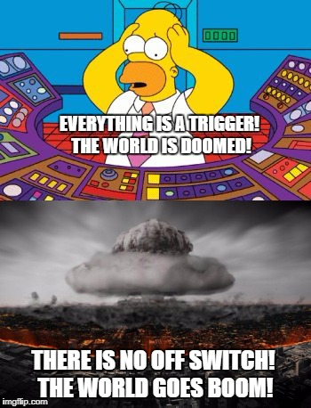 Liberal world, gone down hill, cause everyone can't handle the red pill. | EVERYTHING IS A TRIGGER! THE WORLD IS DOOMED! THERE IS NO OFF SWITCH! THE WORLD GOES BOOM! | image tagged in boom,buttons | made w/ Imgflip meme maker