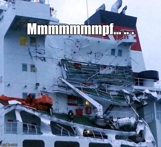 Ships collide | Mmmmmmmpf... .. . | image tagged in shipwreck | made w/ Imgflip meme maker
