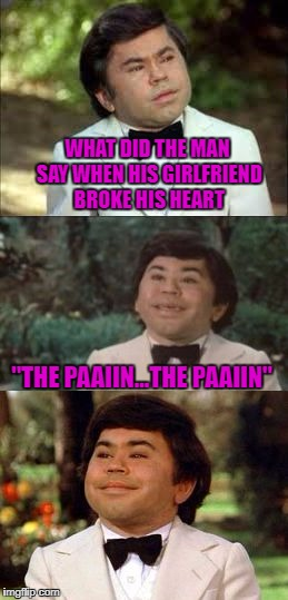 "Thanks to TheMemingOfLife for inspiring this... | WHAT DID THE MAN SAY WHEN HIS GIRLFRIEND BROKE HIS HEART ""THE PAAIIN...THE PAAIIN"" 