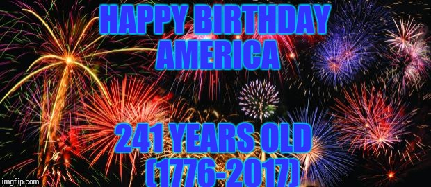 Colorful Fireworks | HAPPY BIRTHDAY AMERICA 241 YEARS OLD   (1776-2017) | image tagged in colorful fireworks | made w/ Imgflip meme maker