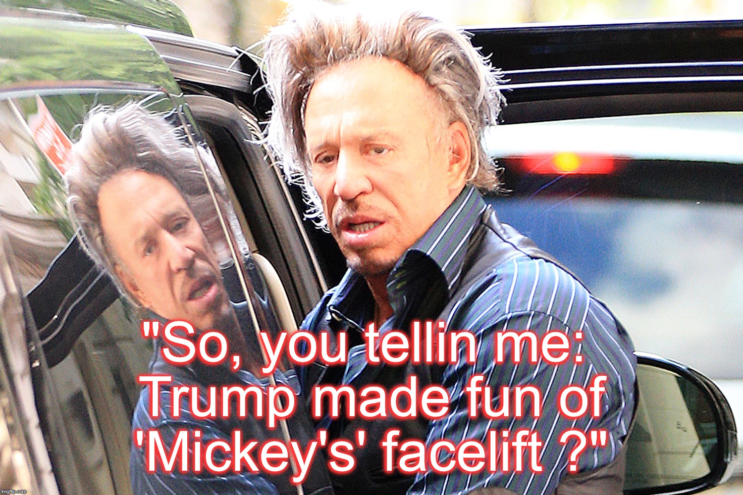 "don't wanna get Mickey mad, he might bleed on you.... | ""So, you tellin me: Trump made fun of 'Mickey's' facelift ?"" 