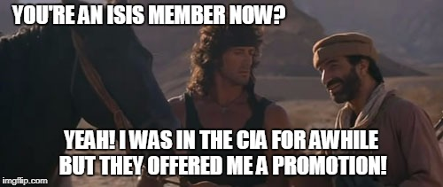 YOU'RE AN ISIS MEMBER NOW? YEAH! I WAS IN THE CIA FOR AWHILE BUT THEY OFFERED ME A PROMOTION! | made w/ Imgflip meme maker