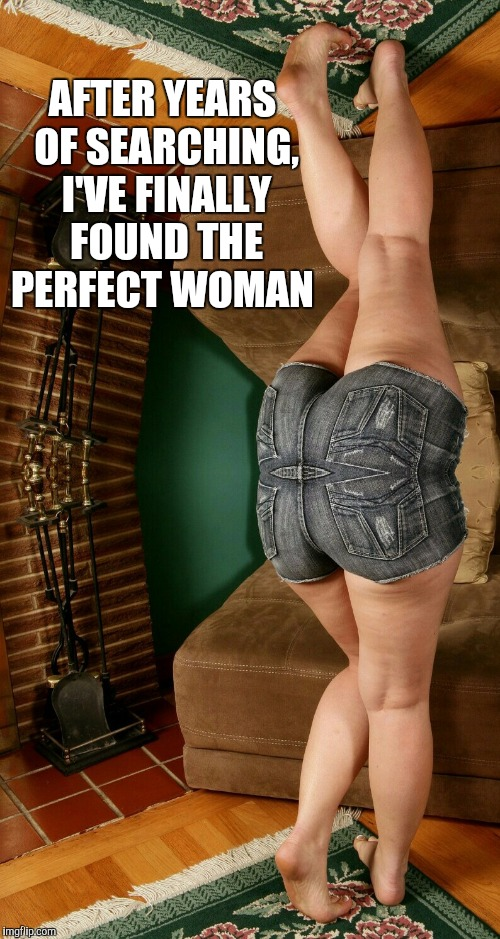 I've finally found her lol  | AFTER YEARS OF SEARCHING, I'VE FINALLY FOUND THE PERFECT WOMAN | image tagged in jbmemegeek,perfect woman | made w/ Imgflip meme maker