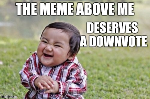 Truly, Truly Evil Toddler | THE MEME ABOVE ME DESERVES A DOWNVOTE | image tagged in memes,evil toddler,downvote,upvote,cantaloupe | made w/ Imgflip meme maker