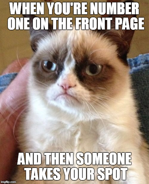 Grumpy Cat Meme | WHEN YOU'RE NUMBER ONE ON THE FRONT PAGE AND THEN SOMEONE TAKES YOUR SPOT | image tagged in memes,grumpy cat | made w/ Imgflip meme maker