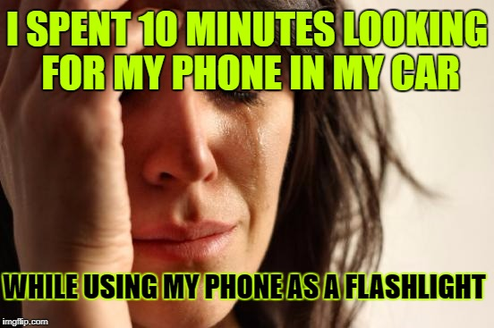 Not my most shining moment, but looking on the bright side, I found the phone! ツ | I SPENT 10 MINUTES LOOKING FOR MY PHONE IN MY CAR WHILE USING MY PHONE AS A FLASHLIGHT | image tagged in memes,first world problems,true story,cell phone,google images,craziness_all_the_way | made w/ Imgflip meme maker