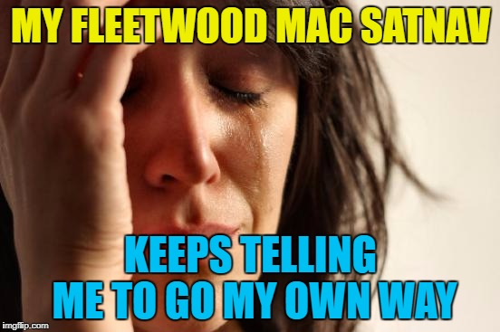 First world satnav problems | MY FLEETWOOD MAC SATNAV KEEPS TELLING ME TO GO MY OWN WAY | image tagged in memes,first world problems,fleetwood mac,music,satnav,technology | made w/ Imgflip meme maker