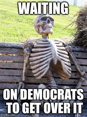 Waiting Skeleton Meme | WAITING ON DEMOCRATS TO GET OVER IT | image tagged in memes,waiting skeleton | made w/ Imgflip meme maker
