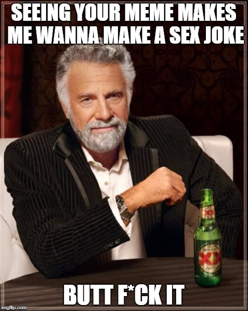 The Most Interesting Man In The World Meme | SEEING YOUR MEME MAKES ME WANNA MAKE A SEX JOKE BUTT F*CK IT | image tagged in memes,the most interesting man in the world | made w/ Imgflip meme maker