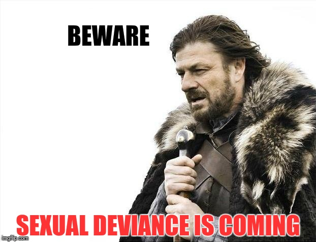 Brace Yourselves X is Coming Meme | BEWARE SEXUAL DEVIANCE IS COMING | image tagged in memes,brace yourselves x is coming | made w/ Imgflip meme maker