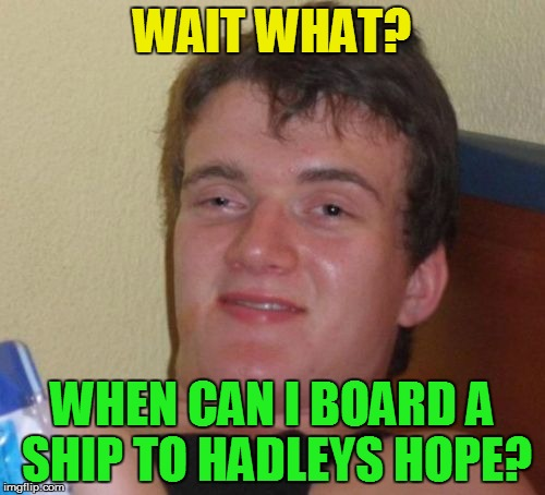 10 Guy Meme | WAIT WHAT? WHEN CAN I BOARD A SHIP TO HADLEYS HOPE? | image tagged in memes,10 guy | made w/ Imgflip meme maker