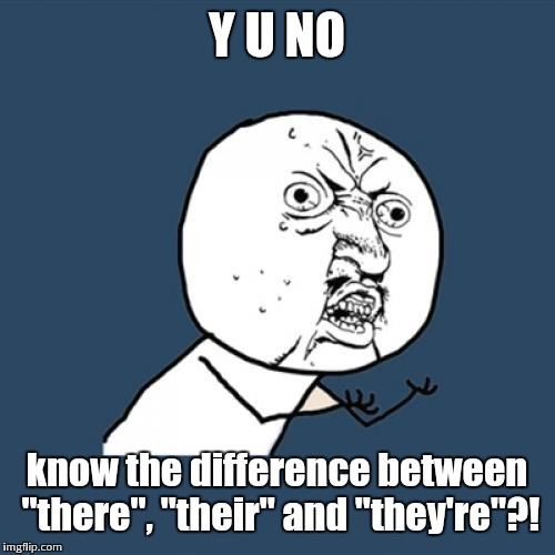 "I feel like I need to do this... | Y U NO know the difference between ""there"", ""their"" and ""they're""?! 