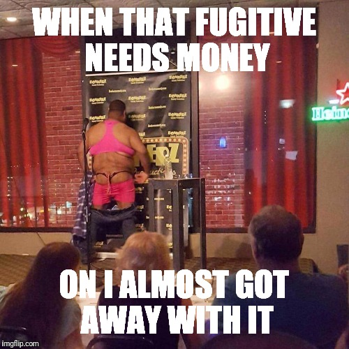 WHEN THAT FUGITIVE NEEDS MONEY ON I ALMOST GOT AWAY WITH IT | image tagged in strip | made w/ Imgflip meme maker