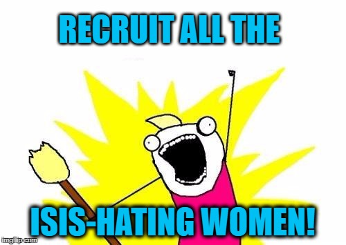 X All The Y Meme | RECRUIT ALL THE ISIS-HATING WOMEN! | image tagged in memes,x all the y | made w/ Imgflip meme maker