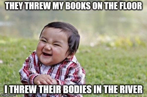 Evil Toddler Meme | THEY THREW MY BOOKS ON THE FLOOR I THREW THEIR BODIES IN THE RIVER | image tagged in memes,evil toddler | made w/ Imgflip meme maker