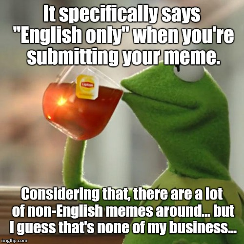 "I mean, someone needs to approve them, right? | It specifically says ""English only"" when you're submitting your meme. Considering that, there are a lot of non-English memes around... but I 