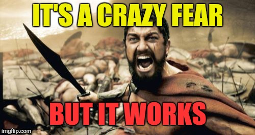 Sparta Leonidas Meme | IT'S A CRAZY FEAR BUT IT WORKS | image tagged in memes,sparta leonidas | made w/ Imgflip meme maker
