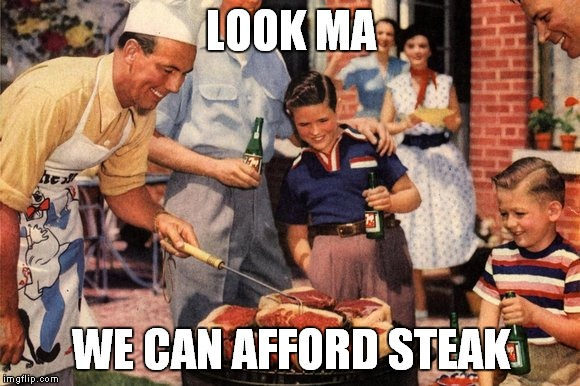 LOOK MA WE CAN AFFORD STEAK | made w/ Imgflip meme maker