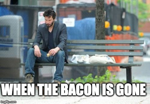 :( | WHEN THE BACON IS GONE | image tagged in memes,sad keanu,iwanttobebacon,iwanttobebaconcom | made w/ Imgflip meme maker