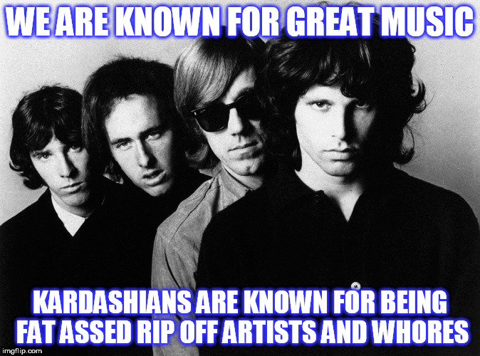 WE ARE KNOWN FOR GREAT MUSIC KARDASHIANS ARE KNOWN FOR BEING FAT ASSED RIP OFF ARTISTS AND W**RES | image tagged in doors | made w/ Imgflip meme maker