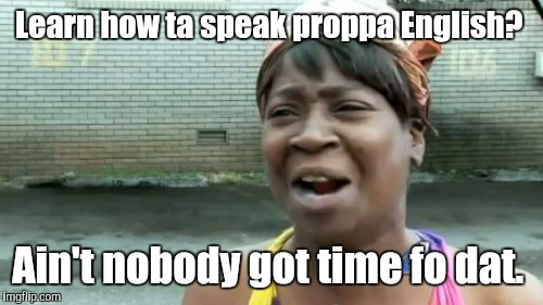 Aint Nobody Got Time For That Meme | Learn how ta speak proppa English? Ain't nobody got time fo dat. | image tagged in memes,aint nobody got time for that | made w/ Imgflip meme maker