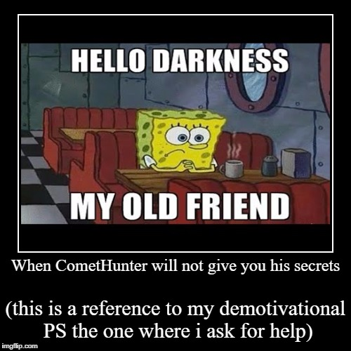 when i read the comments of my last demotivational | When CometHunter will not give you his secrets | (this is a reference to my demotivational PS the one where i ask for help) | image tagged in funny,hello darkness my old friend | made w/ Imgflip demotivational maker