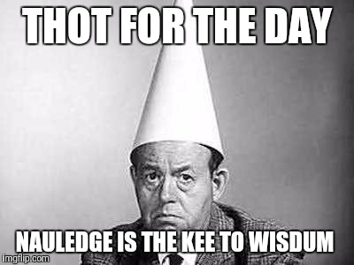 Idiots | THOT FOR THE DAY NAULEDGE IS THE KEE TO WISDUM | image tagged in idiots | made w/ Imgflip meme maker