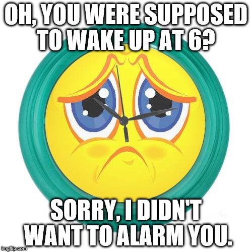 Sad Clock | OH, YOU WERE SUPPOSED TO WAKE UP AT 6? SORRY, I DIDN'T WANT TO ALARM YOU. | image tagged in sad clock | made w/ Imgflip meme maker