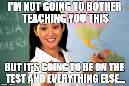 Unhelpful High School Teacher Meme | I'M NOT GOING TO BOTHER TEACHING YOU THIS BUT IT'S GOING TO BE ON THE TEST AND EVERYTHING ELSE... | image tagged in memes,unhelpful high school teacher | made w/ Imgflip meme maker