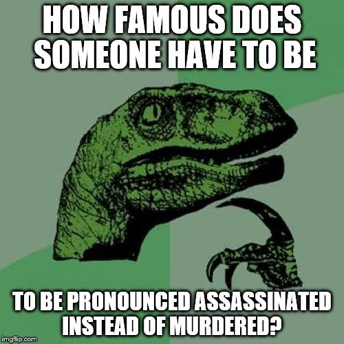 Philosoraptor Meme | HOW FAMOUS DOES SOMEONE HAVE TO BE TO BE PRONOUNCED ASSASSINATED INSTEAD OF MURDERED? | image tagged in memes,philosoraptor | made w/ Imgflip meme maker