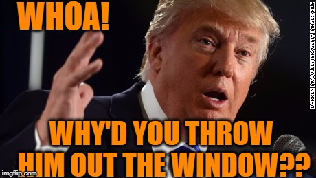 WHOA! WHY'D YOU THROW HIM OUT THE WINDOW?? | made w/ Imgflip meme maker