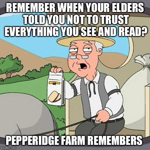 REMEMBER WHEN YOUR ELDERS TOLD YOU NOT TO TRUST EVERYTHING YOU SEE AND READ? PEPPERIDGE FARM REMEMBERS | made w/ Imgflip meme maker