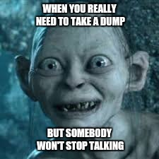 WHEN YOU REALLY NEED TO TAKE A DUMP BUT SOMEBODY WON'T STOP TALKING | image tagged in dump | made w/ Imgflip meme maker