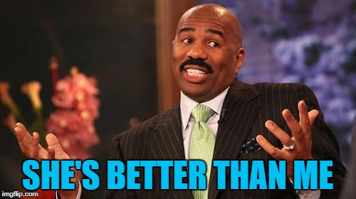 Steve Harvey Meme | SHE'S BETTER THAN ME | image tagged in memes,steve harvey | made w/ Imgflip meme maker