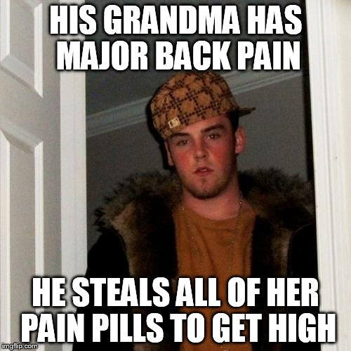 Scumbag Steve Meme | HIS GRANDMA HAS MAJOR BACK PAIN HE STEALS ALL OF HER PAIN PILLS TO GET HIGH | image tagged in memes,scumbag steve | made w/ Imgflip meme maker