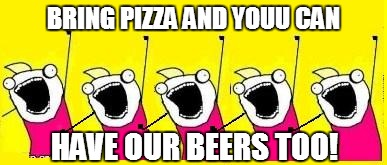 BRING PIZZA AND YOUU CAN HAVE OUR BEERS TOO! | made w/ Imgflip meme maker