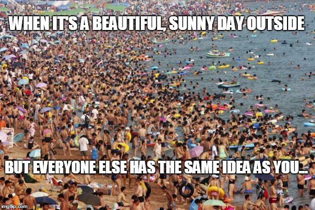 Crowded Beach | WHEN IT'S A BEAUTIFUL, SUNNY DAY OUTSIDE BUT EVERYONE ELSE HAS THE SAME IDEA AS YOU... | image tagged in crowded beach | made w/ Imgflip meme maker