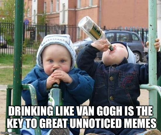 DRINKING LIKE VAN GOGH IS THE KEY TO GREAT UNNOTICED MEMES | made w/ Imgflip meme maker
