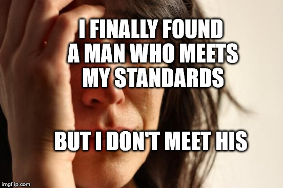 First World Problems Meme | I FINALLY FOUND A MAN WHO MEETS MY STANDARDS BUT I DON'T MEET HIS | image tagged in memes,first world problems | made w/ Imgflip meme maker