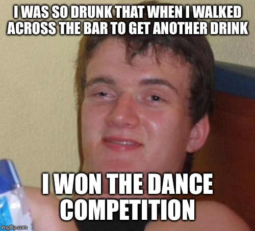 10 Guy Meme | I WAS SO DRUNK THAT WHEN I WALKED ACROSS THE BAR TO GET ANOTHER DRINK I WON THE DANCE COMPETITION | image tagged in memes,10 guy | made w/ Imgflip meme maker