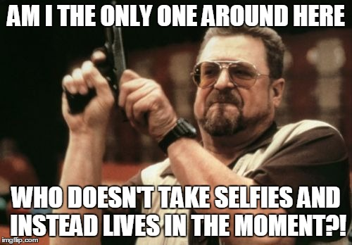 Am I The Only One Around Here Meme | AM I THE ONLY ONE AROUND HERE WHO DOESN'T TAKE SELFIES AND INSTEAD LIVES IN THE MOMENT?! | image tagged in memes,am i the only one around here | made w/ Imgflip meme maker