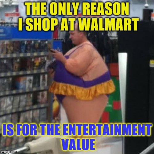 walmart person, i guess | THE ONLY REASON I SHOP AT WALMART IS FOR THE ENTERTAINMENT VALUE | image tagged in walmart person,i guess | made w/ Imgflip meme maker