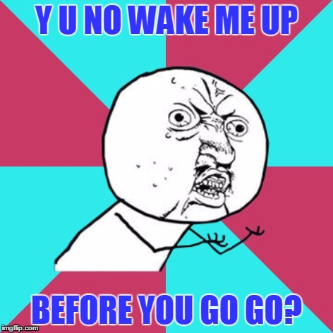 Y U NO WAKE ME UP BEFORE YOU GO GO? | made w/ Imgflip meme maker