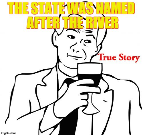 true story | THE STATE WAS NAMED AFTER THE RIVER | image tagged in true story | made w/ Imgflip meme maker