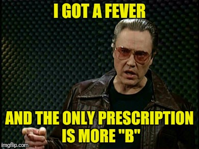 "I GOT A FEVER AND THE ONLY PRESCRIPTION IS MORE ""B"" 