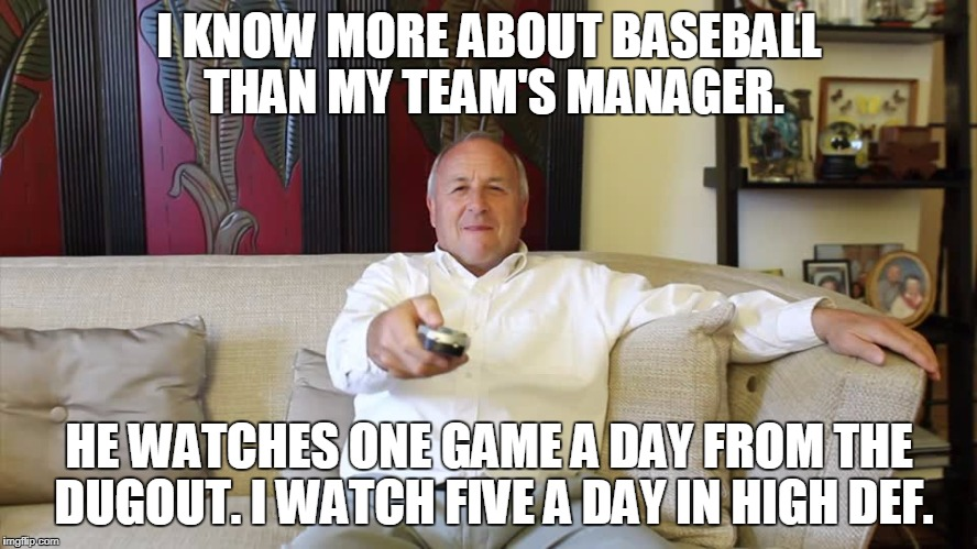 Baseball Expert | I KNOW MORE ABOUT BASEBALL THAN MY TEAM'S MANAGER. HE WATCHES ONE GAME A DAY FROM THE DUGOUT. I WATCH FIVE A DAY IN HIGH DEF. | image tagged in baseball | made w/ Imgflip meme maker