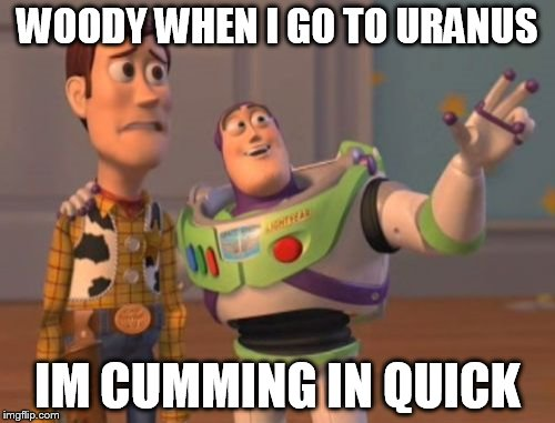 X, X Everywhere Meme | WOODY WHEN I GO TO URANUS IM CUMMING IN QUICK | image tagged in memes,x,x everywhere,x x everywhere | made w/ Imgflip meme maker